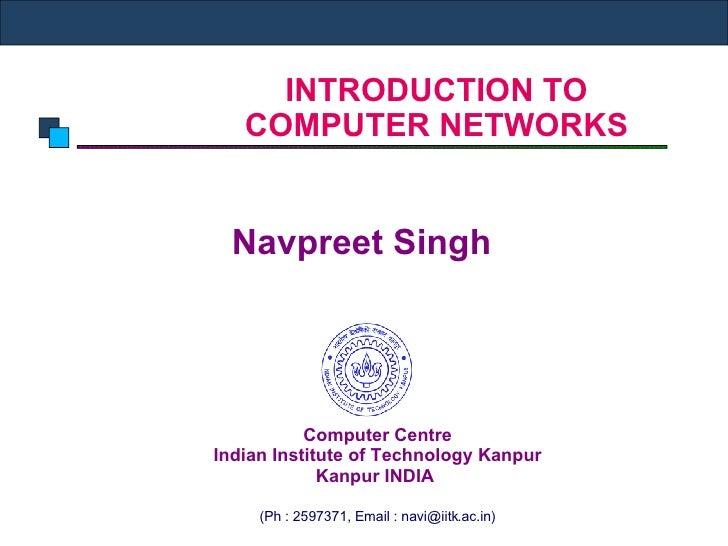 INTRODUCTION TO COMPUTER NETWORKS Navpreet Singh  Computer Centre Indian Institute of Technology Kanpur Kanpur INDIA   (Ph...