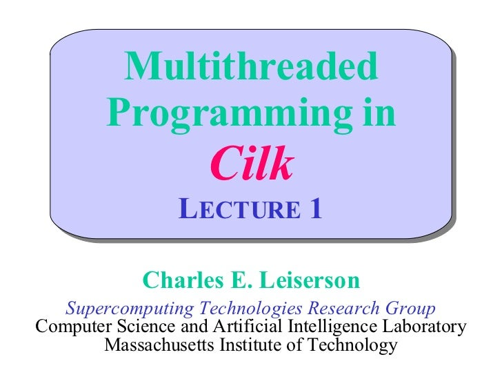 Multithreaded Programming in Cilk L ECTURE  1 Charles E. Leiserson Supercomputing Technologies Research Group Computer Sci...