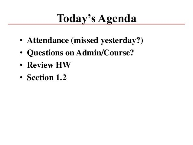 Today's Agenda • Attendance (missed yesterday?) • Questions on Admin/Course? • Review HW • Section 1.2