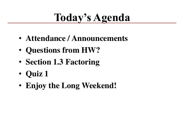 Today's Agenda • Attendance / Announcements • Questions from HW? • Section 1.3 Factoring • Quiz 1 • Enjoy the Long Weekend!
