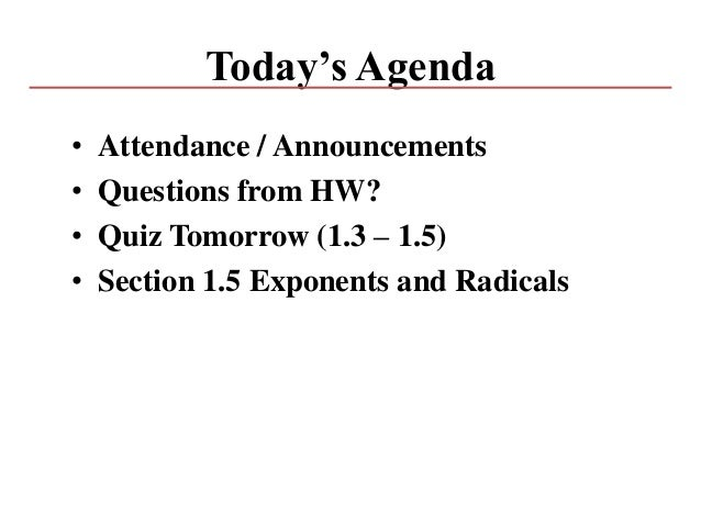 Today's Agenda • Attendance / Announcements • Questions from HW? • Quiz Tomorrow (1.3 – 1.5) • Section 1.5 Exponents and R...