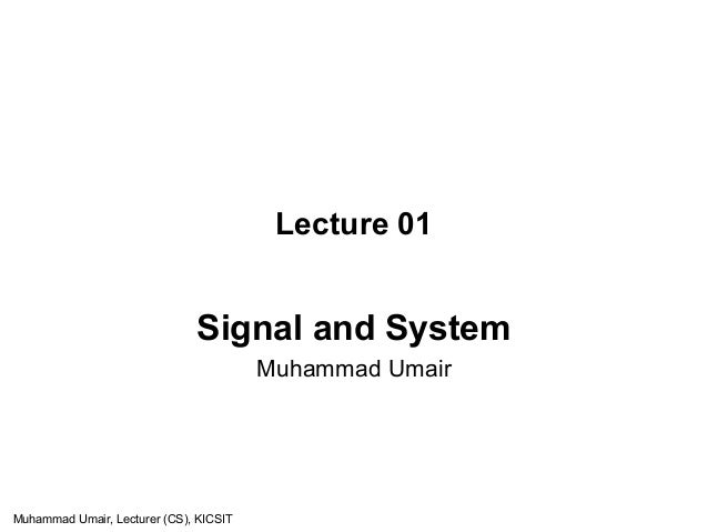 Lecture 01 Signal and System Muhammad Umair Muhammad Umair, Lecturer (CS), KICSIT