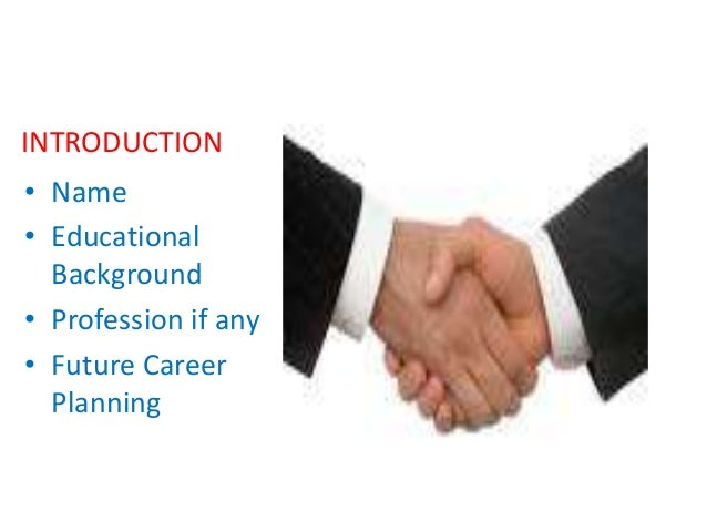INTRODUCTION • Name • Educational Background • Profession if any • Future Career Planning