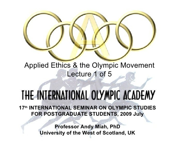 INTRODUCTION: ETHICS AND THE OLYMPICS               Applied Ethics & the Olympic Movement                        Lecture 1...
