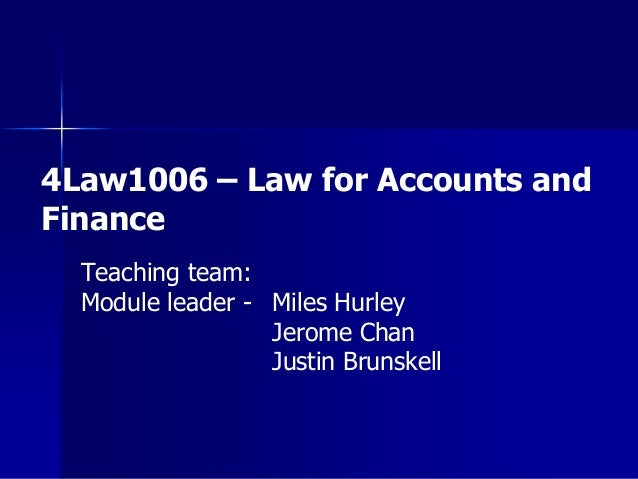 4Law1006 – Law for Accounts and Finance Teaching team: Module leader - Miles Hurley Jerome Chan Justin Brunskell