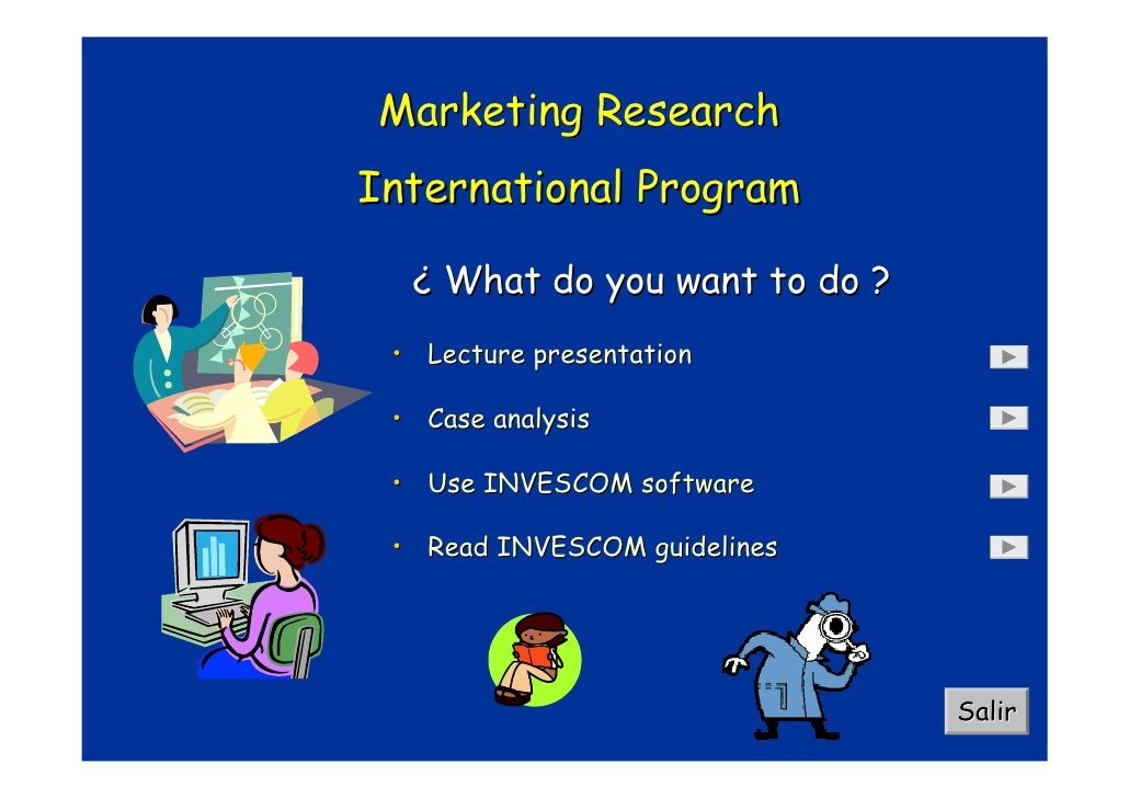 Marketing Research International Program    ¿ What do you want to do ?  • Lecture presentation   • Case analysis   • Use I...