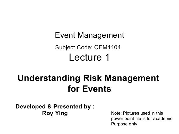 Event Management Subject Code: CEM410 4   Lecture 1 Developed &  Presented by :   Roy Ying Understanding Risk Management  ...