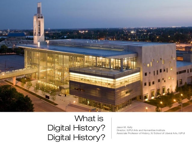 What isDigital History?   Jason M. Kelly                   Director, IUPUI Arts and Humanities Institute                  ...