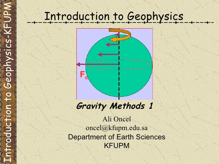 Ali Oncel [email_address] Department of Earth Sciences KFUPM Gravity Methods 1 Introduction to Geophysics Introduction to ...