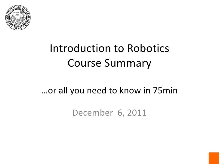 Introduction to RoboticsCourse Summary…or all you need to know in 75min<br />December  6, 2011<br />
