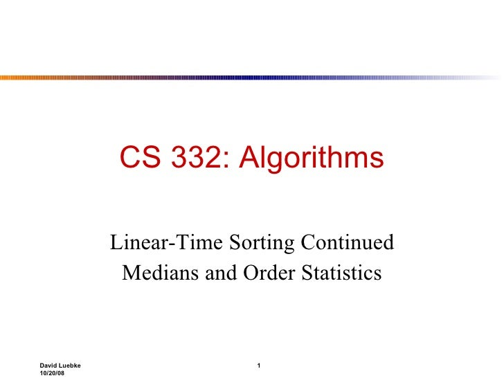 CS 332: Algorithms Linear-Time Sorting Continued Medians and Order Statistics