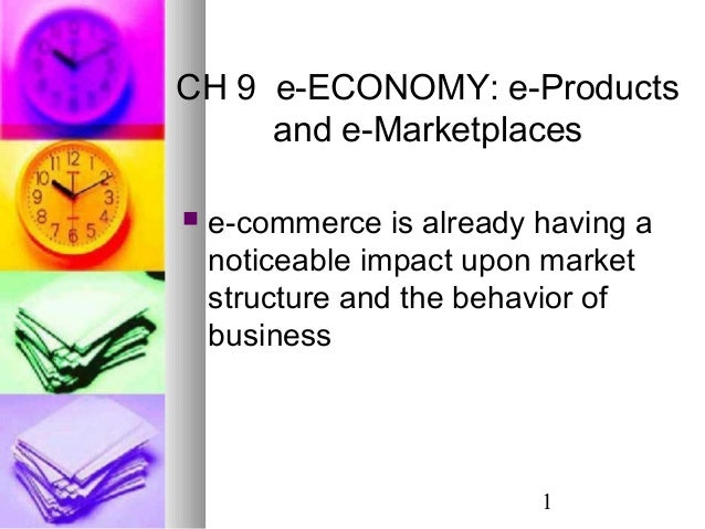 1 CH 9 e-ECONOMY: e-Products and e-Marketplaces  e-commerce is already having a noticeable impact upon market structure a...