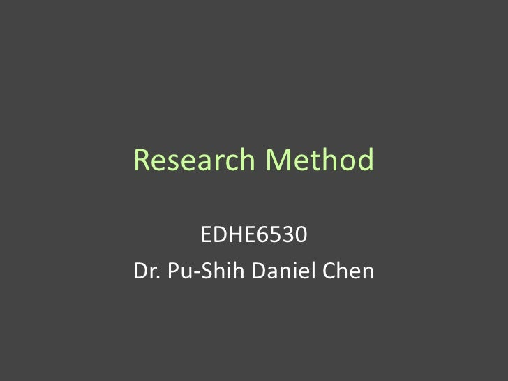 Research Method       EDHE6530Dr. Pu-Shih Daniel Chen