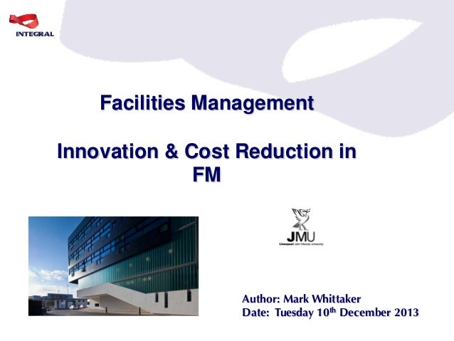 Facilities Management Innovation & Cost Reduction in FM  Author: Mark Whittaker Date: Tuesday 10th December 2013