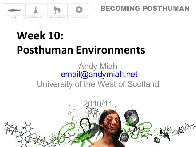 BECOMING POSTHUMAN Week 10: Posthuman Environments Andy Miah email@andymiah.net University of the West of Scotland 2010/11