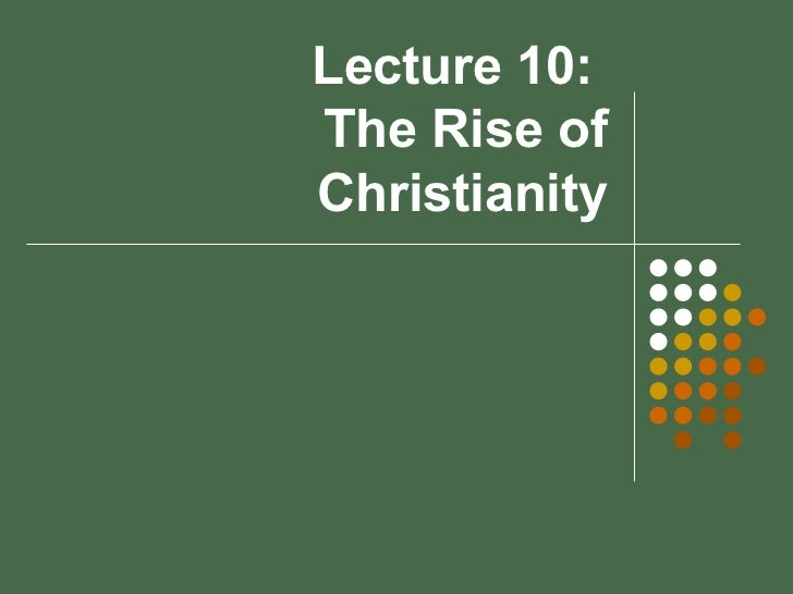 Lecture 10:  The Rise of Christianity