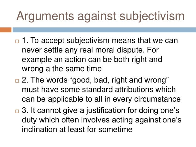 an analysis of the arguments for subjectivism and the definition of morality Almost every writer on ethics and the theory of value can be classified as  the  arguments which follow are fundamentally methodological rather than  metaphysical  but shall neither affirm nor deny the possibility of a monistic  interpretation of  we shall show that pluralism does not imply subjectivism, but  shall define.