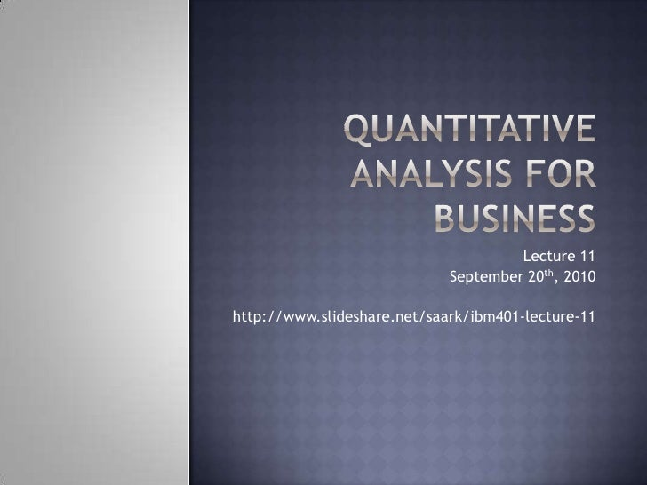 Quantitative Analysis for Business<br />Lecture 11<br />September 20th, 2010<br />http://www.slideshare.net/saark/ibm401-l...