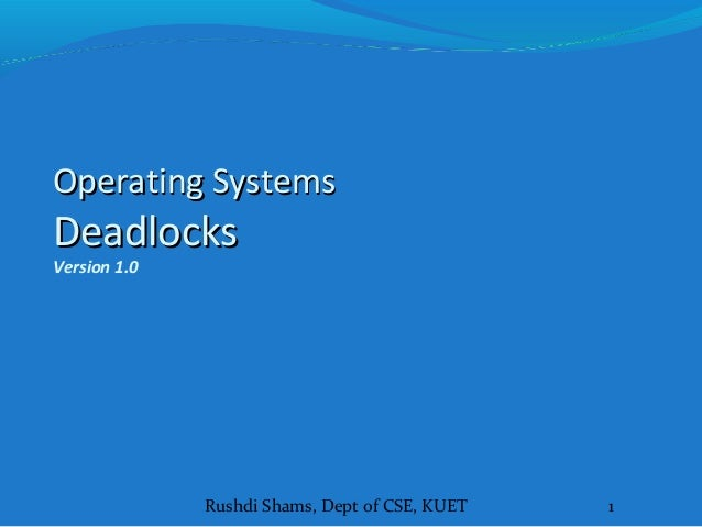 Rushdi Shams, Dept of CSE, KUET 1 Operating SystemsOperating Systems DeadlocksDeadlocks Version 1.0