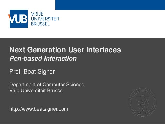 Next Generation User Interfaces Pen-based Interaction Prof. Beat Signer Department of Computer Science Vrije Universiteit ...