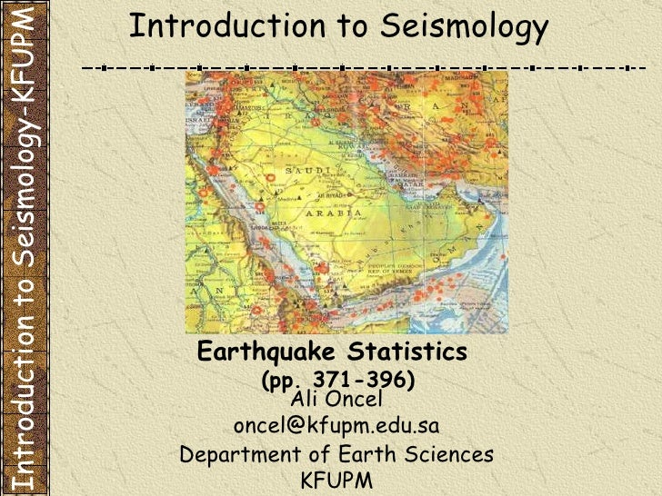 Department of Earth Sciences KFUPM Introduction to Seismology Earthquake Statistics  (pp. 371-396) Introduction to Seismol...