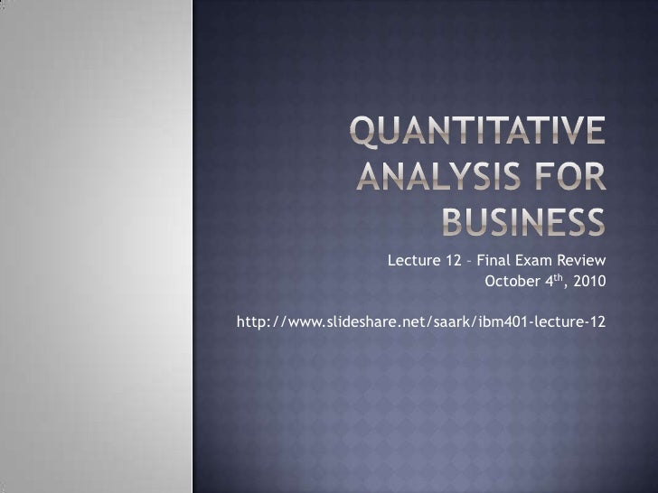 Quantitative Analysis for Business<br />Lecture 12 – Final Exam Review<br />October 4th, 2010<br />http://www.slideshare.n...
