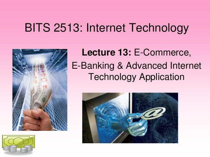BITS 2513: Internet Technology          Lecture 13: E-Commerce,        E-Banking & Advanced Internet           Technology ...