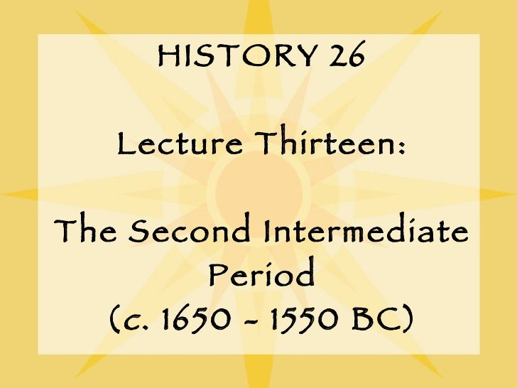 HISTORY 26 Lecture Thirteen: The Second Intermediate Period ( c . 1650 - 1550 BC)