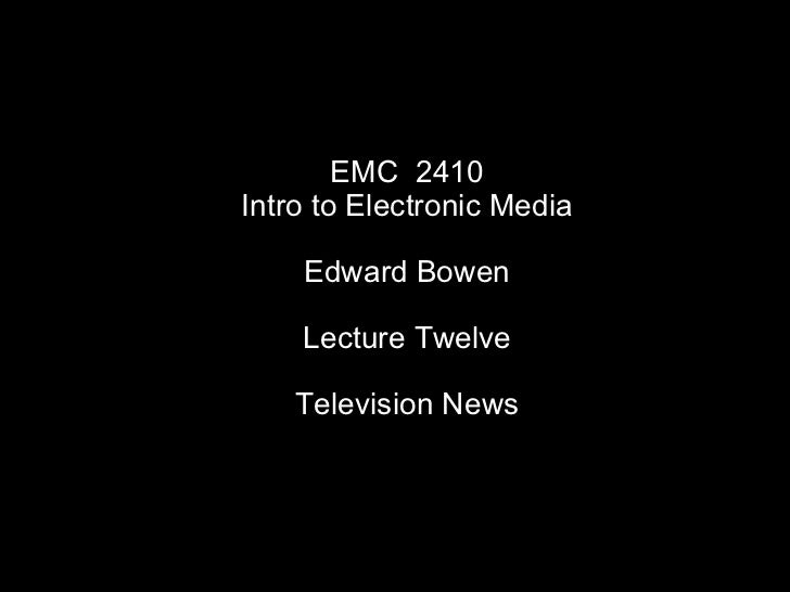 EMC  2410 Intro to Electronic Media Edward Bowen Lecture Twelve Television News