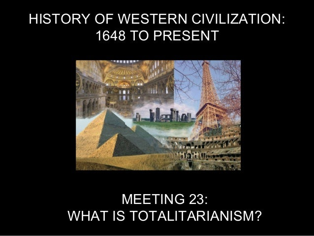 HISTORY OF WESTERN CIVILIZATION: 1648 TO PRESENT MEETING 23: WHAT IS TOTALITARIANISM?