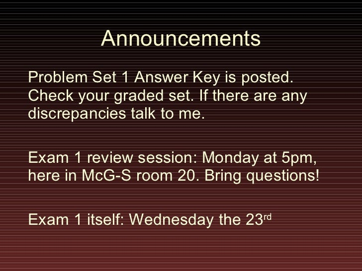 Announcements Problem Set 1 Answer Key is posted. Check your graded set. If there are any discrepancies talk to me. Exam 1...