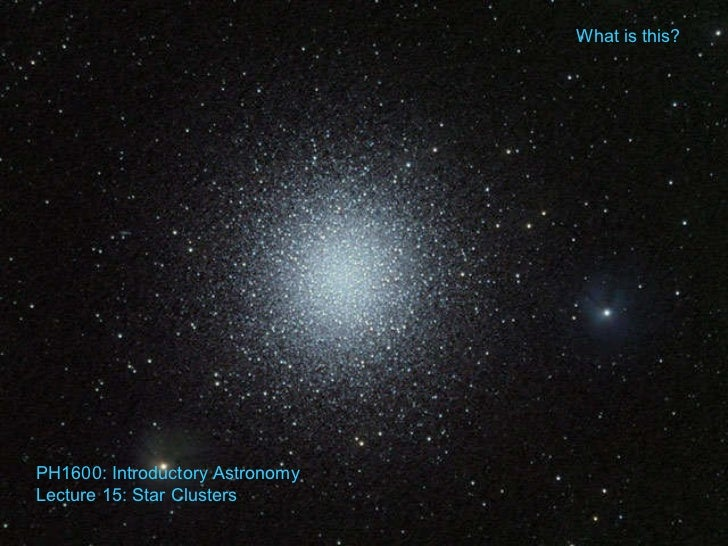What is this? PH1600: Introductory Astronomy Lecture 15: Star Clusters