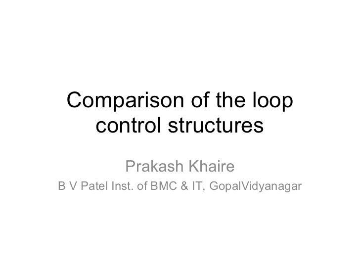 Comparison of the loop   control structures            Prakash KhaireB V Patel Inst. of BMC & IT, GopalVidyanagar