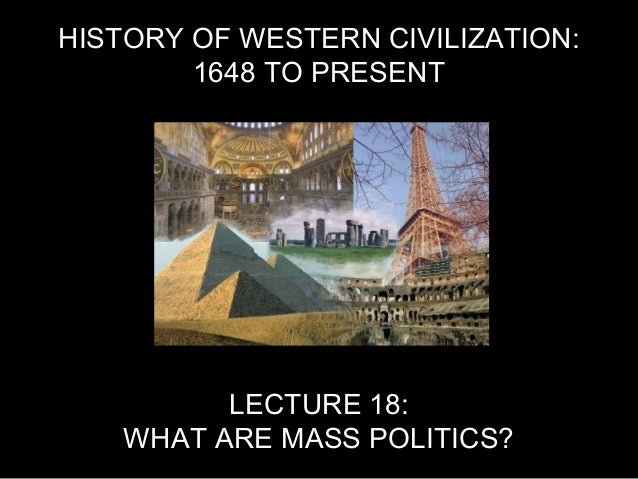 HISTORY OF WESTERN CIVILIZATION: 1648 TO PRESENT LECTURE 18: WHAT ARE MASS POLITICS?