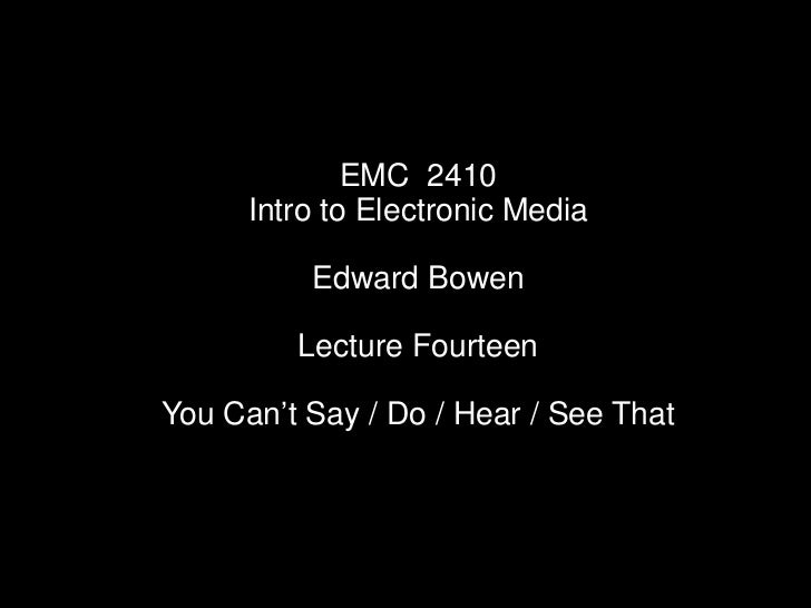 """EMC 2410      Intro to Electronic Media          Edward Bowen         Lecture FourteenYou Can""""t Say / Do / Hear / See That"""
