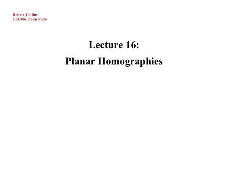 Robert CollinsCSE486, Penn State                         Lecture 16:                     Planar Homographies