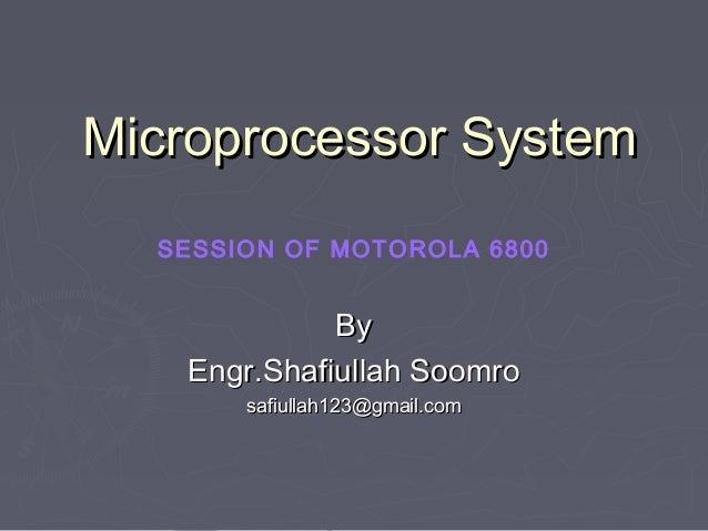Microprocessor System SESSION OF MOTOROLA 6800  By Engr.Shafiullah Soomro safiullah123@gmail.com