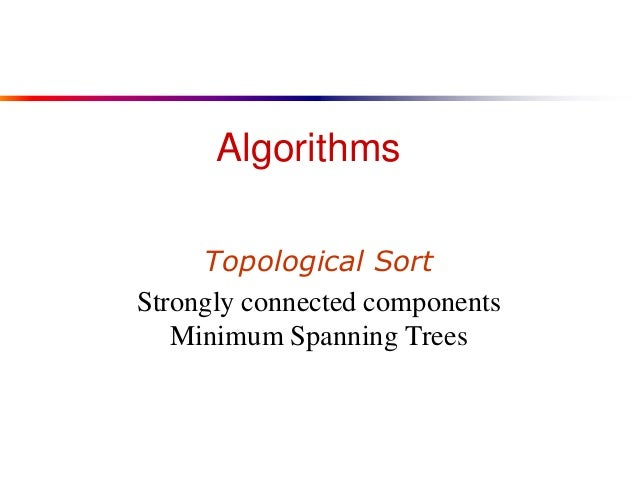 Algorithms Topological Sort Strongly connected components Minimum Spanning Trees