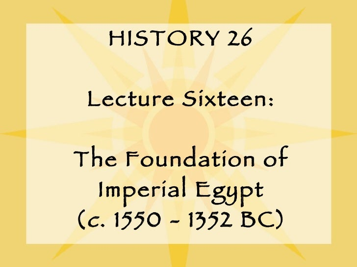 HISTORY 26 Lecture Sixteen: The Foundation of Imperial Egypt ( c . 1550 - 1352 BC)