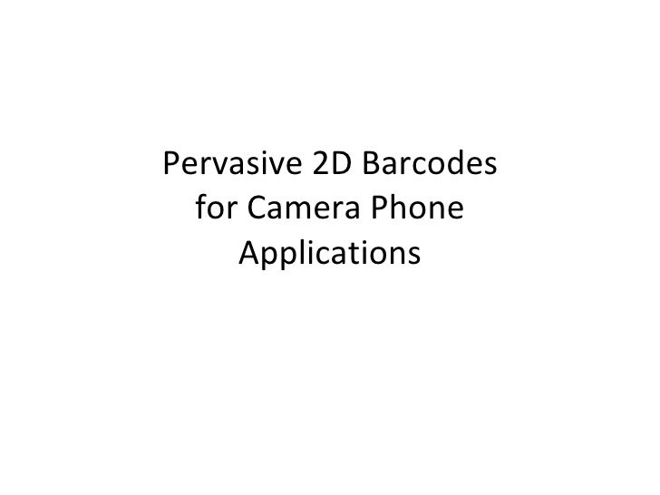 Pervasive 2D Barcodes for Camera Phone Applications