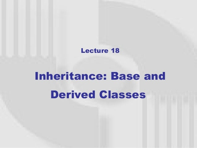 Lecture 18Inheritance: Base and  Derived Classes