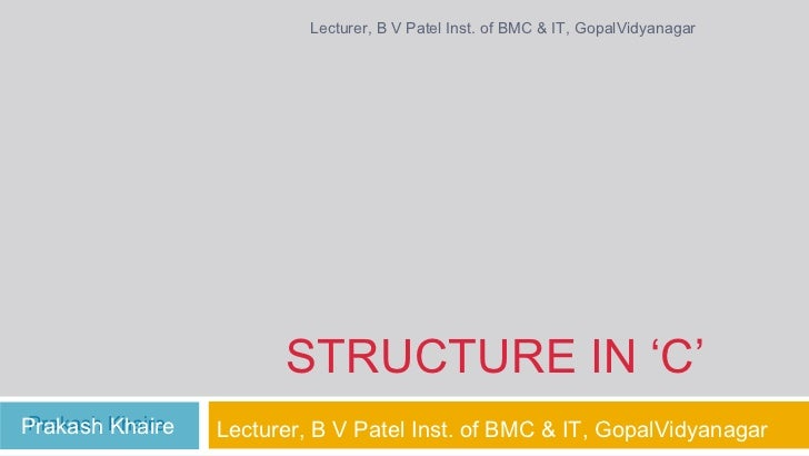 Lecturer, B V Patel Inst. of BMC & IT, GopalVidyanagar                       STRUCTURE IN 'C'Prakash KhairePrakash Khaire ...