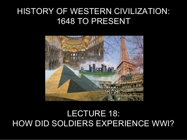 HISTORY OF WESTERN CIVILIZATION: 1648 TO PRESENT LECTURE 18: HOW DID SOLDIERS EXPERIENCE WWI?