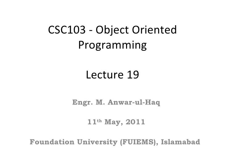 CSC103 - Object Oriented         Programming             Lecture 19          Engr. M. Anwar-ul-Haq             11th May, 2...