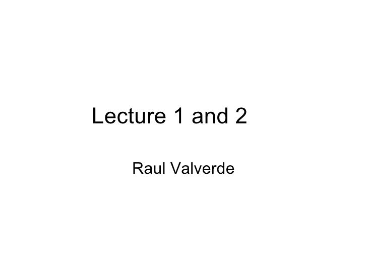 Lecture 1 and 2   Raul Valverde