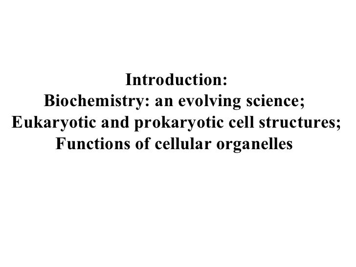 Introduction: Biochemistry: an evolving science;  Eukaryotic and prokaryotic cell structures;  Functions of cellular organ...