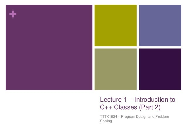 +    Lecture 1 – Introduction to    C++ Classes (Part 2)    TTTK1924 – Program Design and Problem    Solving