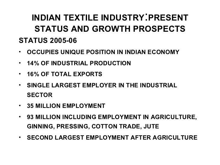 INDIAN TEXTILE INDUSTRY : PRESENT   STATUS AND GROWTH PROSPECTS <ul><li>STATUS 2005-06 </li></ul><ul><li>OCCUPIES UNIQUE P...