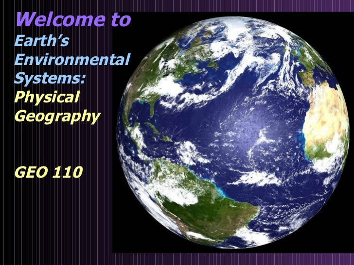 Welcome to  Earth's  Environmental  Systems: Physical Geography GEO 110
