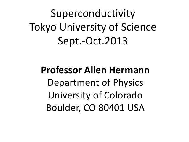 Superconductivity Tokyo University of Science Sept.-Oct.2013 Professor Allen Hermann Department of Physics University of C...